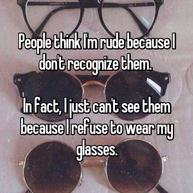 People think I'm rude because I don't recognize them.   In fact, I just can't see them because I refuse to wear my glasses.