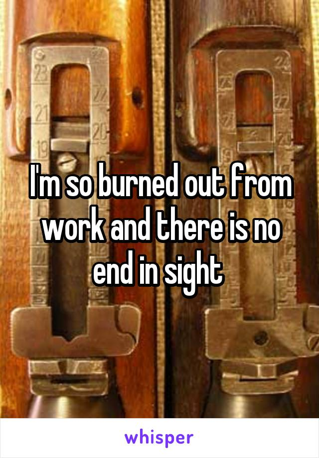 I'm so burned out from work and there is no end in sight