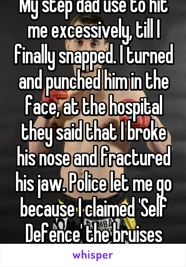 My step dad use to hit me excessively, till I finally snapped. I turned and punched him in the face, at the hospital they said that I broke his nose and fractured his jaw. Police let me go because I claimed 'Self Defence' the bruises helped me out.
