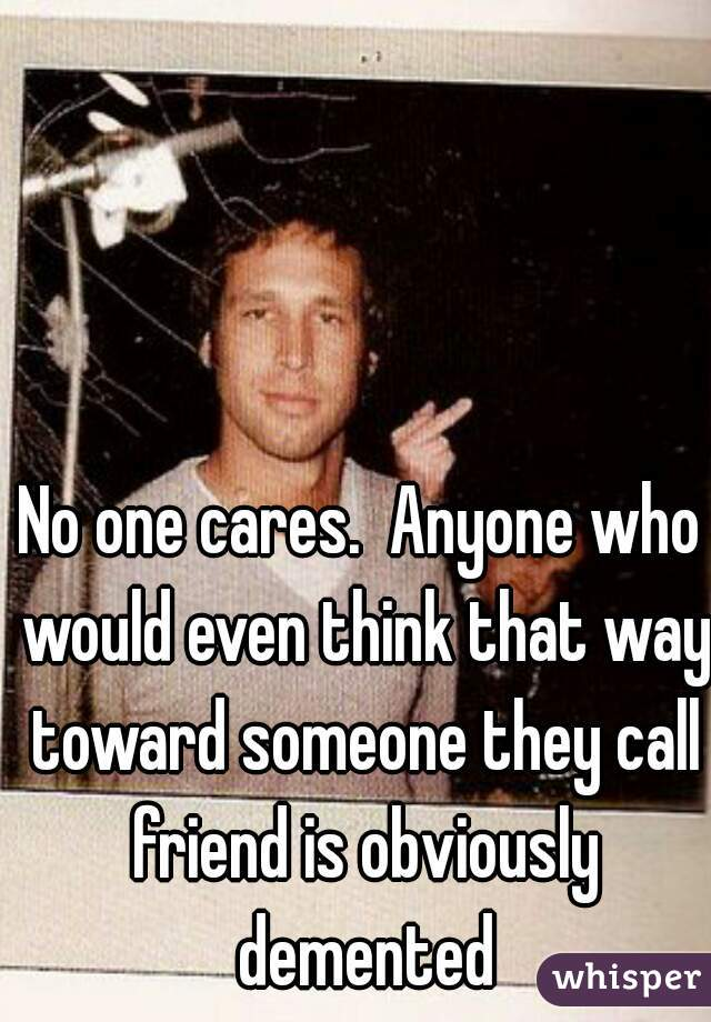No one cares.  Anyone who would even think that way toward someone they call friend is obviously demented