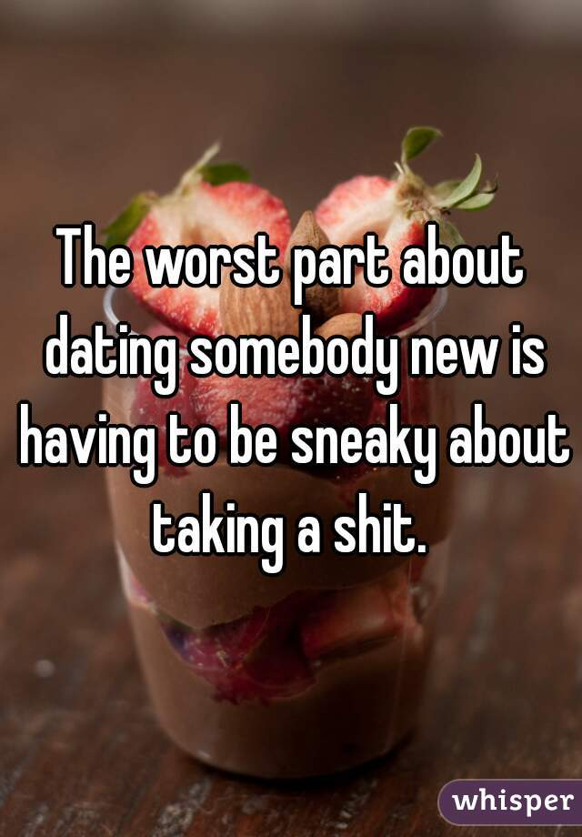 The worst part about dating somebody new is having to be sneaky about taking a shit.