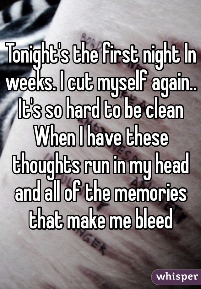 Tonight's the first night In weeks. I cut myself again.. It's so hard to be clean When I have these thoughts run in my head and all of the memories that make me bleed