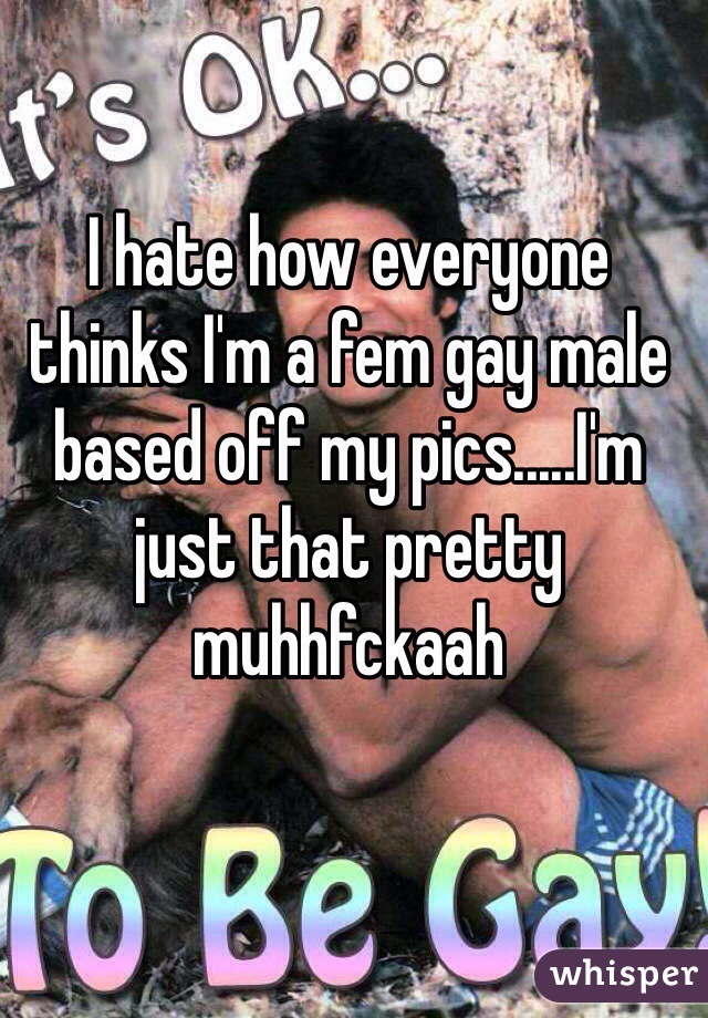 I hate how everyone thinks I'm a fem gay male based off my pics.....I'm just that pretty muhhfckaah