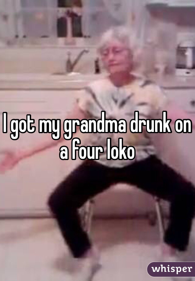 I got my grandma drunk on a four loko