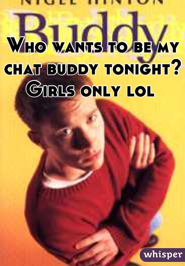 Who wants to be my chat buddy tonight? Girls only lol