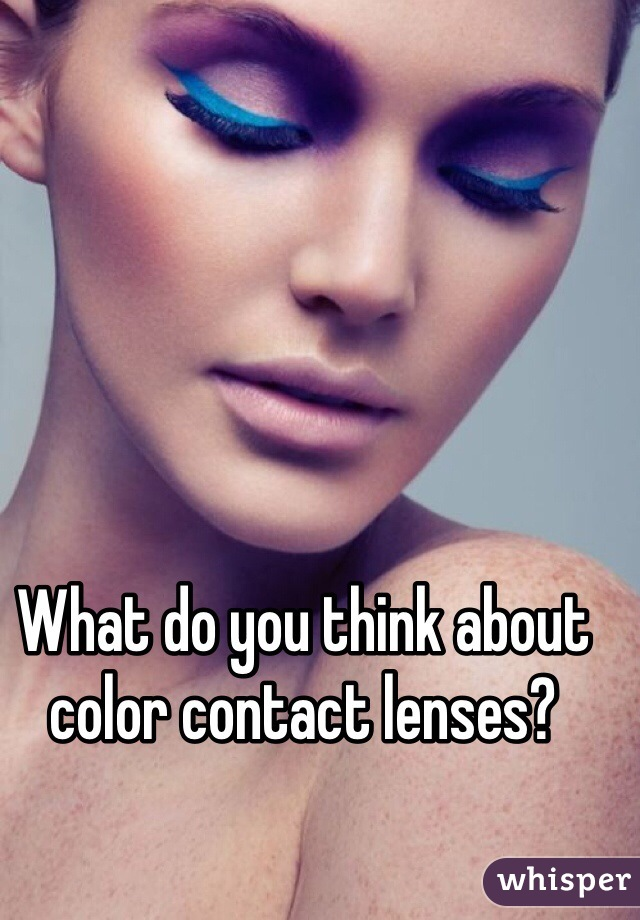What do you think about color contact lenses?