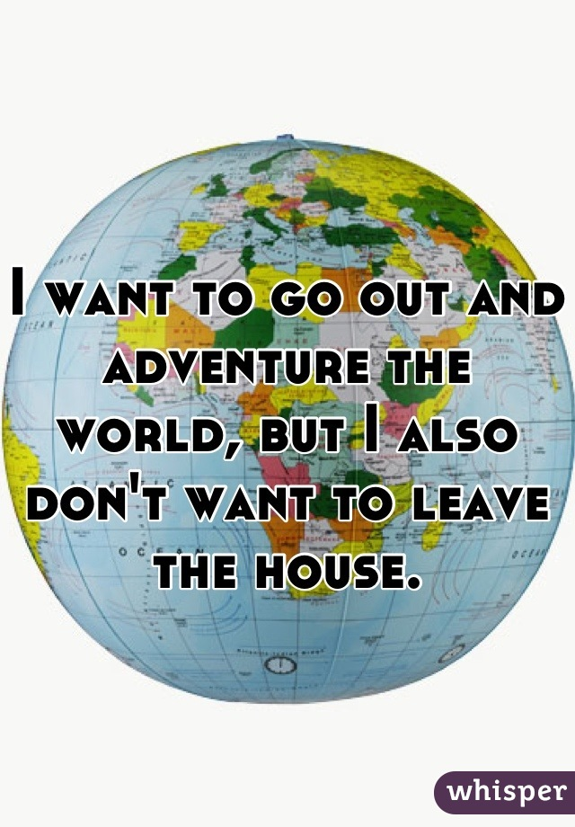 I want to go out and adventure the world, but I also don't want to leave the house.