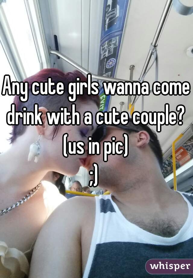 Any cute girls wanna come drink with a cute couple?  (us in pic) ;)