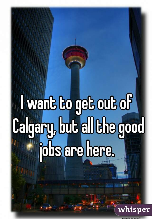 I want to get out of Calgary, but all the good jobs are here.