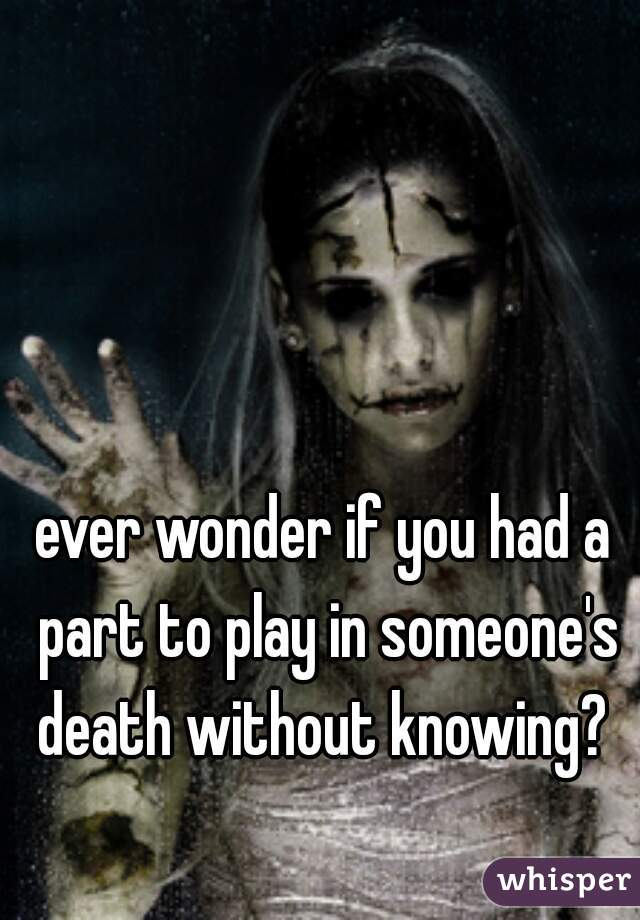 ever wonder if you had a part to play in someone's death without knowing?