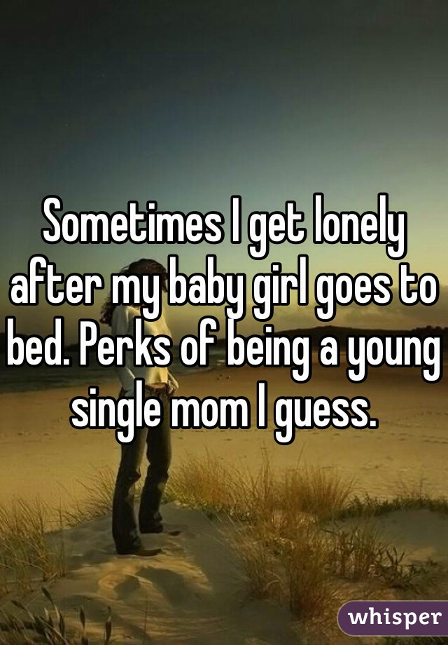 Sometimes I get lonely after my baby girl goes to bed. Perks of being a young single mom I guess.