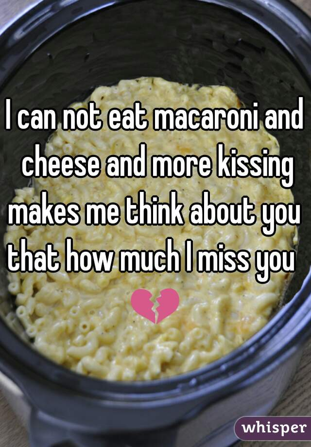I can not eat macaroni and cheese and more kissing makes me think about you  that how much I miss you  💔