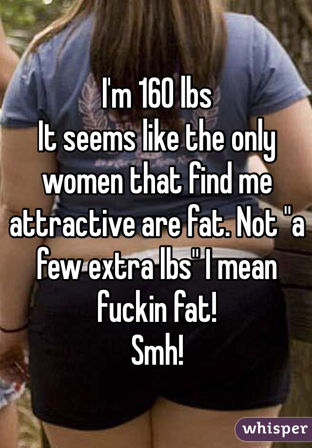 "I'm 160 lbs It seems like the only women that find me attractive are fat. Not ""a few extra lbs"" I mean fuckin fat!  Smh!"