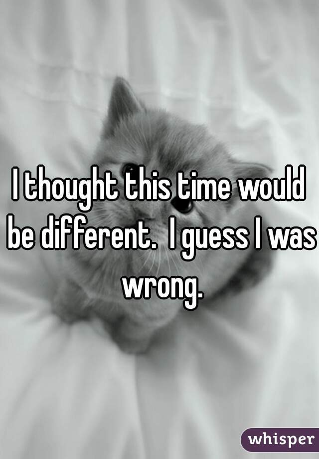 I thought this time would be different.  I guess I was wrong.