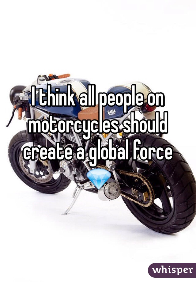 I think all people on motorcycles should create a global force 💎