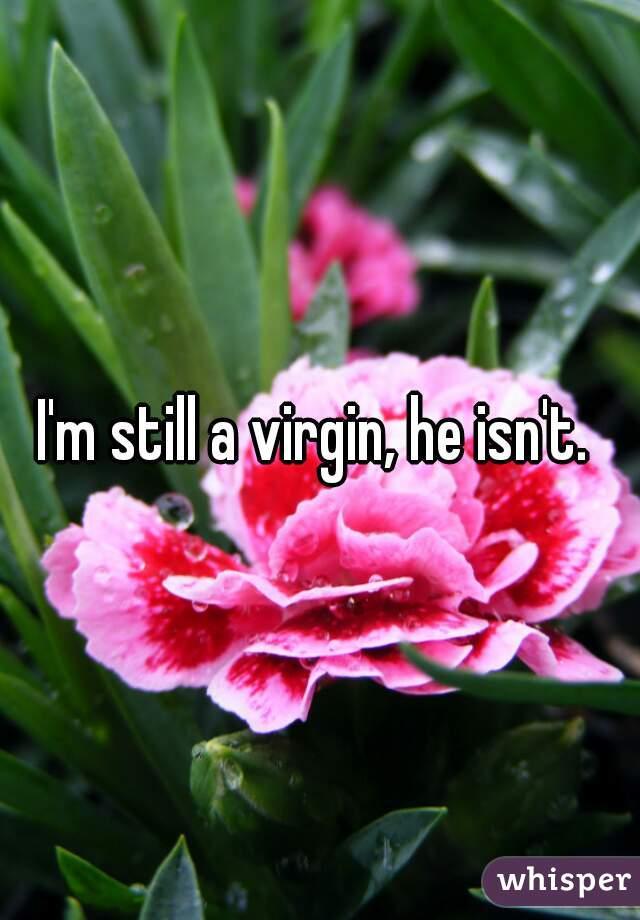 I'm still a virgin, he isn't.