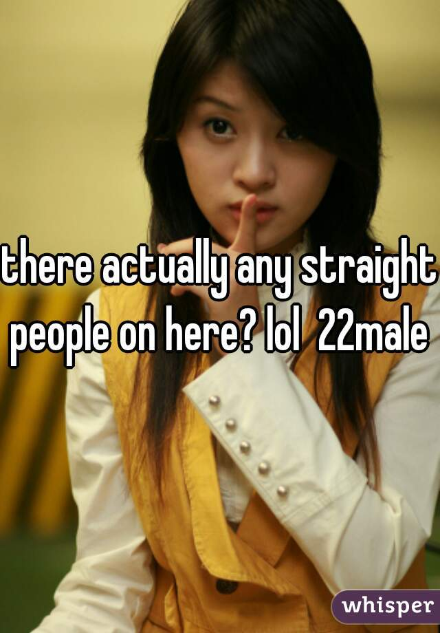 there actually any straight people on here? lol  22male
