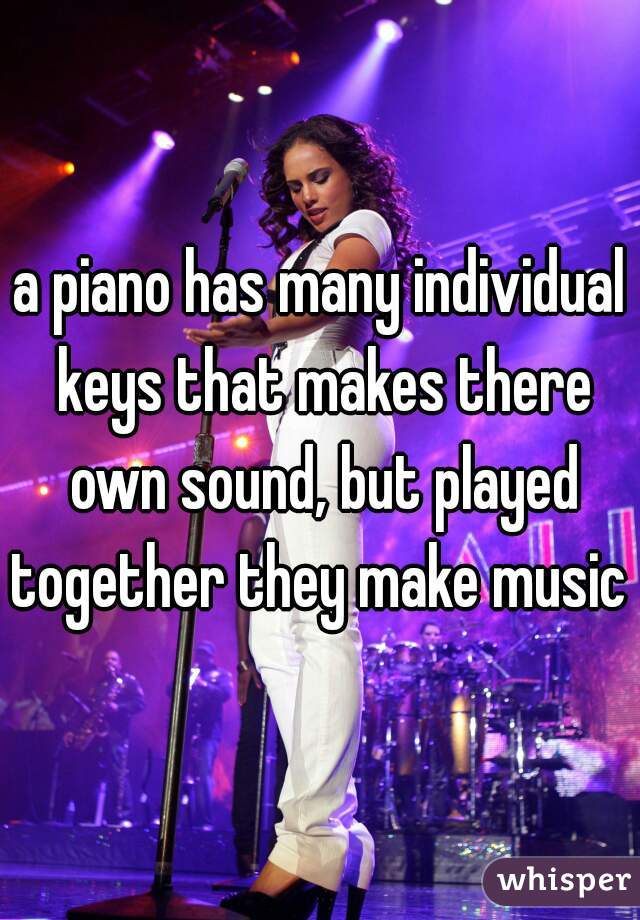 a piano has many individual keys that makes there own sound, but played together they make music
