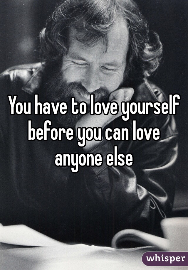 You have to love yourself before you can love anyone else