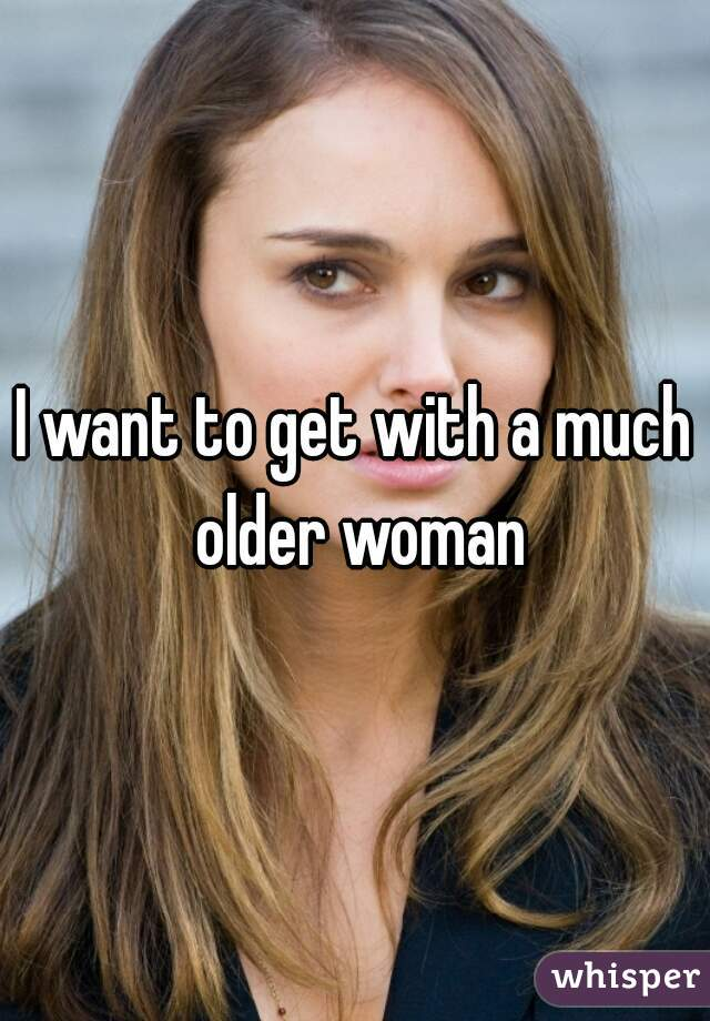 I want to get with a much older woman