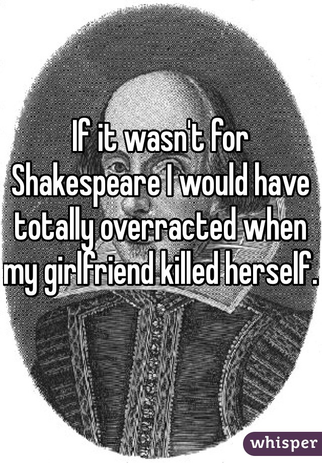 If it wasn't for Shakespeare I would have totally overracted when my girlfriend killed herself.