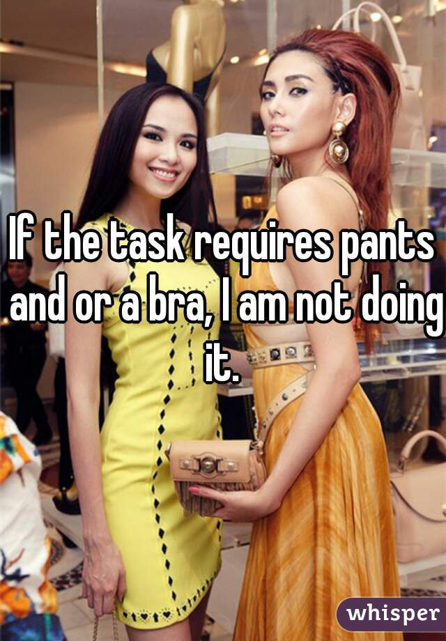 If the task requires pants and or a bra, I am not doing it.