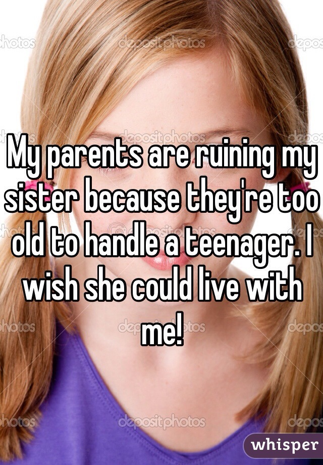 My parents are ruining my sister because they're too old to handle a teenager. I wish she could live with me!