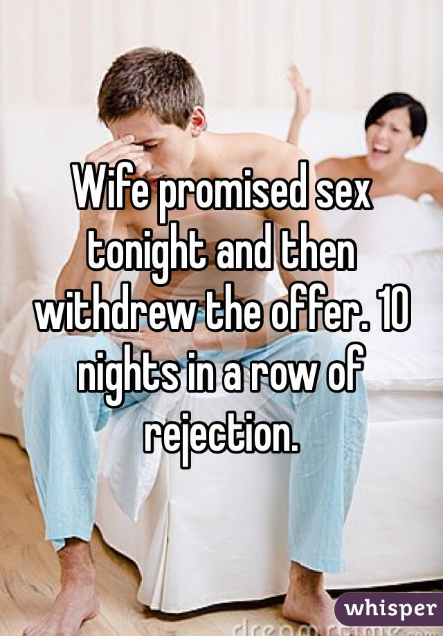 Wife promised sex tonight and then withdrew the offer. 10 nights in a row of rejection.