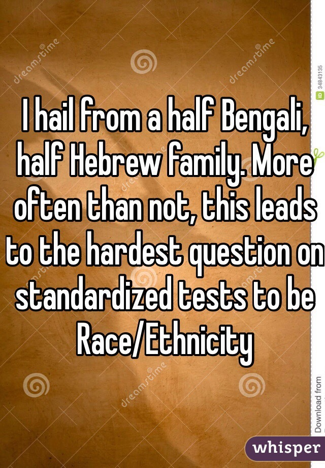 I hail from a half Bengali, half Hebrew family. More often than not, this leads to the hardest question on standardized tests to be Race/Ethnicity