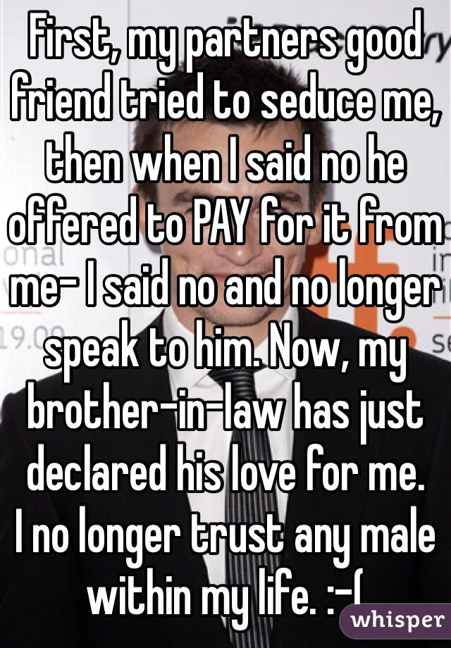First, my partners good friend tried to seduce me, then when I said no he offered to PAY for it from me- I said no and no longer speak to him. Now, my brother-in-law has just declared his love for me.  I no longer trust any male within my life. :-(