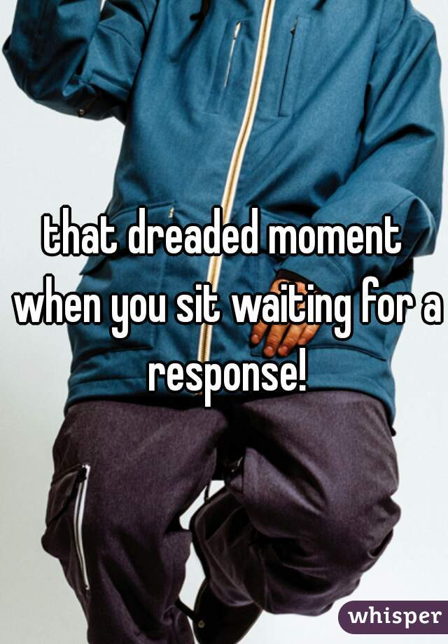 that dreaded moment when you sit waiting for a response!