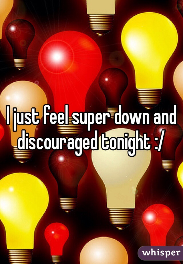 I just feel super down and discouraged tonight :/