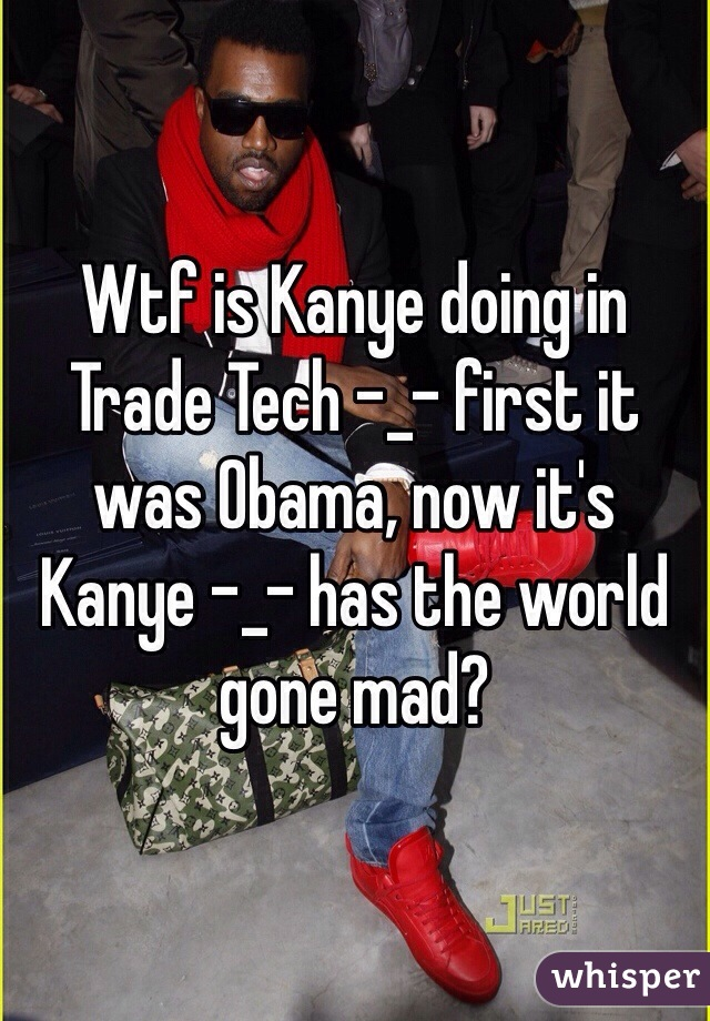 Wtf is Kanye doing in Trade Tech -_- first it was Obama, now it's Kanye -_- has the world gone mad?