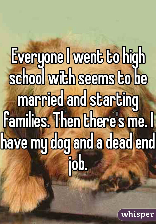 Everyone I went to high school with seems to be married and starting families. Then there's me. I have my dog and a dead end job.