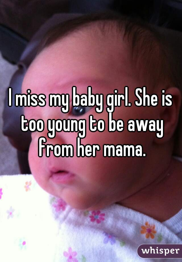 I miss my baby girl. She is too young to be away from her mama.