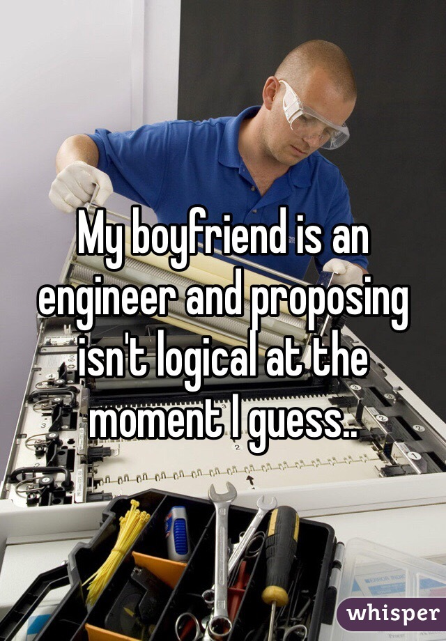 My boyfriend is an engineer and proposing isn't logical at the moment I guess..