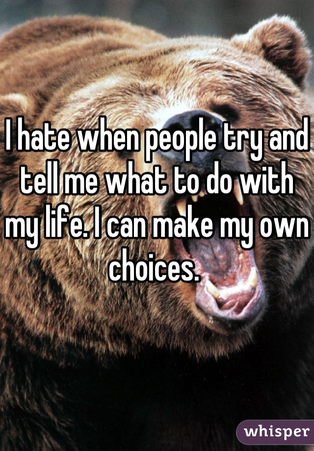 I hate when people try and tell me what to do with my life. I can make my own choices.