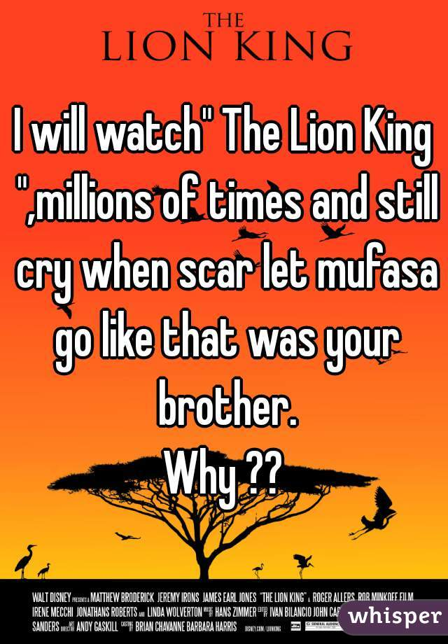 "I will watch"" The Lion King "",millions of times and still cry when scar let mufasa go like that was your brother. Why ??"