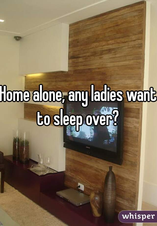 Home alone, any ladies want to sleep over?
