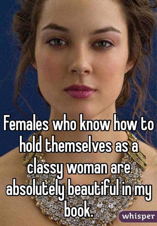 Females who know how to hold themselves as a classy woman are absolutely beautiful in my book.