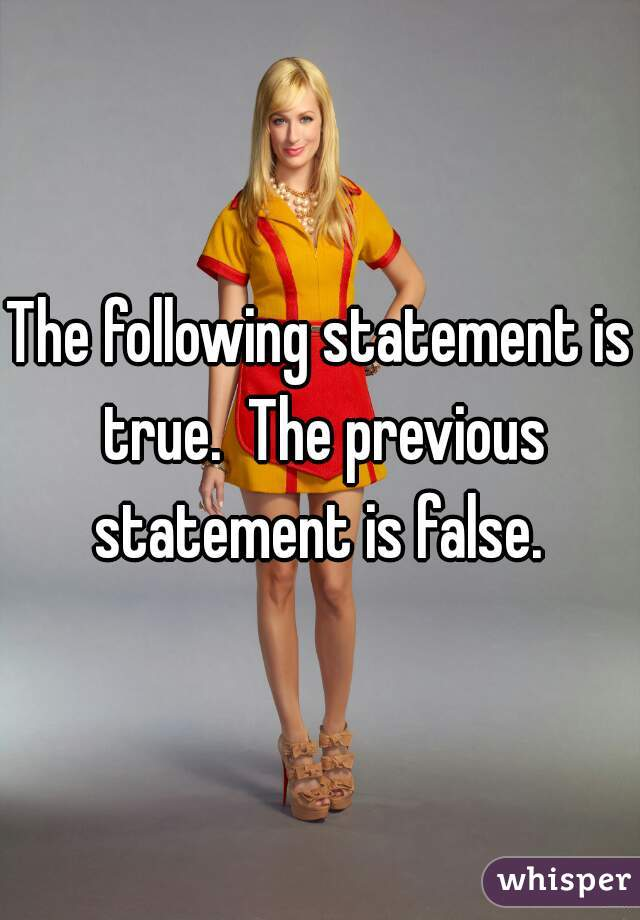 The following statement is true.  The previous statement is false.