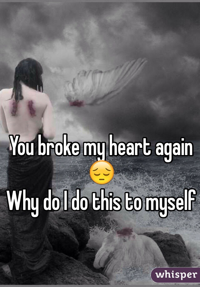You broke my heart again 😔  Why do I do this to myself