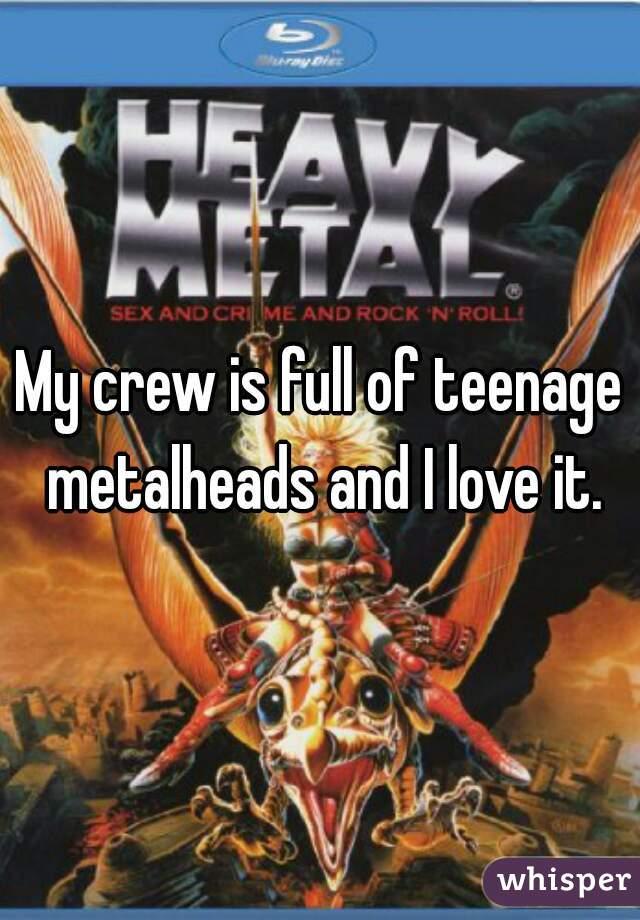 My crew is full of teenage metalheads and I love it.