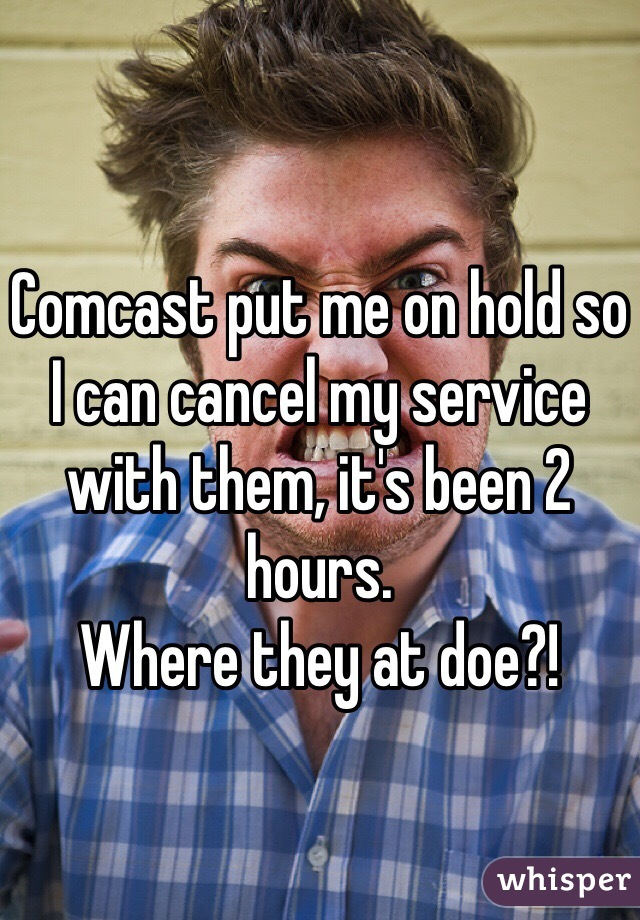 Comcast put me on hold so I can cancel my service with them, it's been 2 hours.  Where they at doe?!
