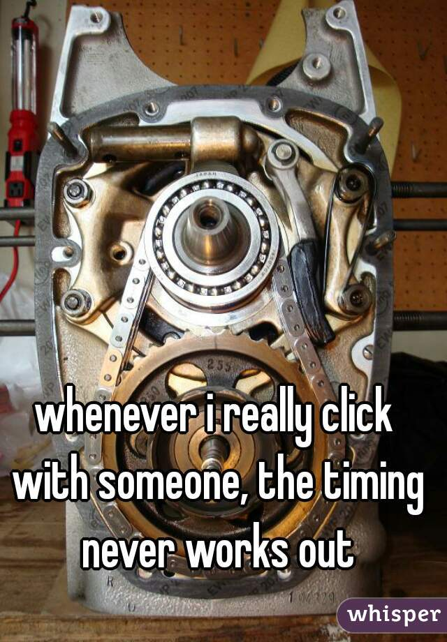 whenever i really click with someone, the timing never works out