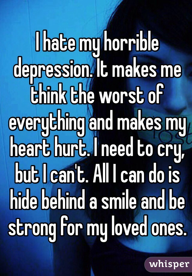 I hate my horrible depression. It makes me think the worst of everything and makes my heart hurt. I need to cry, but I can't. All I can do is hide behind a smile and be strong for my loved ones.