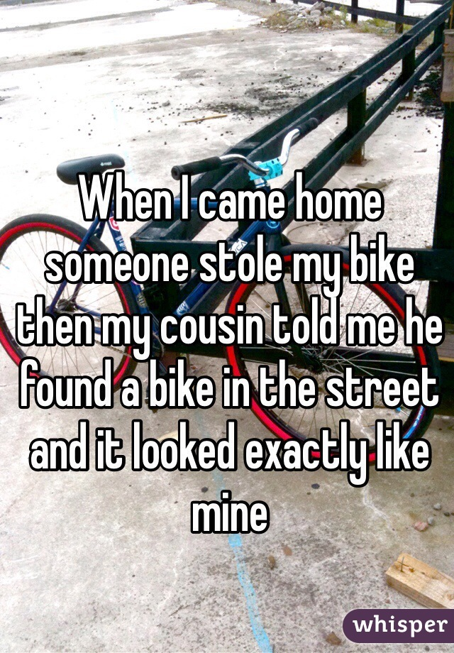 When I came home someone stole my bike then my cousin told me he found a bike in the street and it looked exactly like mine