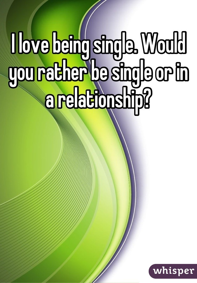 I love being single. Would you rather be single or in a relationship?