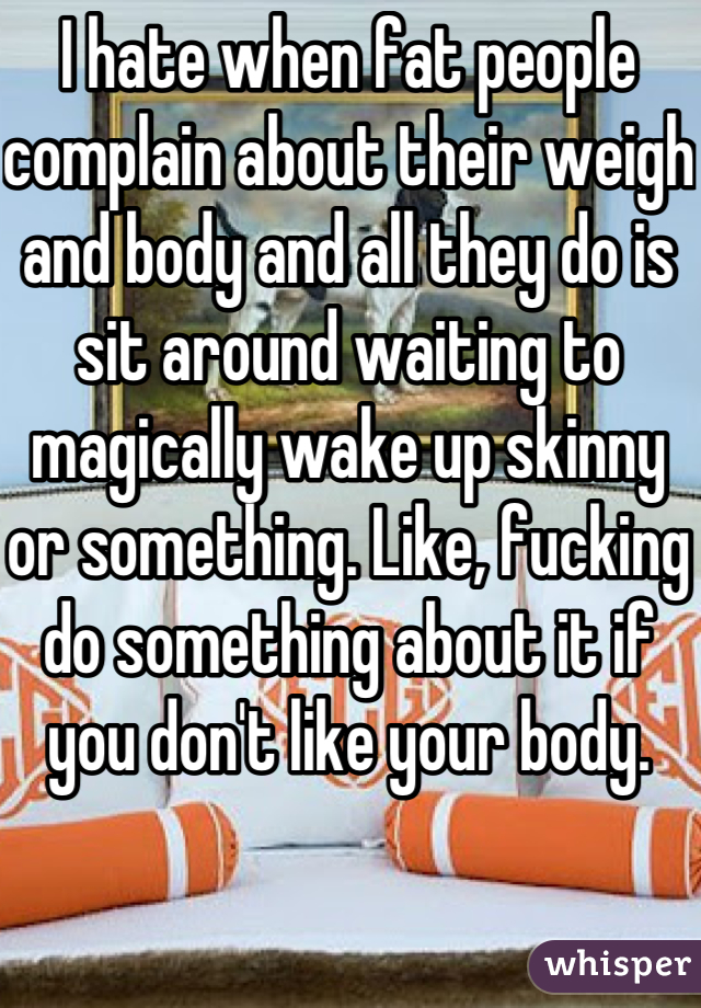 I hate when fat people complain about their weigh and body and all they do is sit around waiting to magically wake up skinny or something. Like, fucking do something about it if you don't like your body.