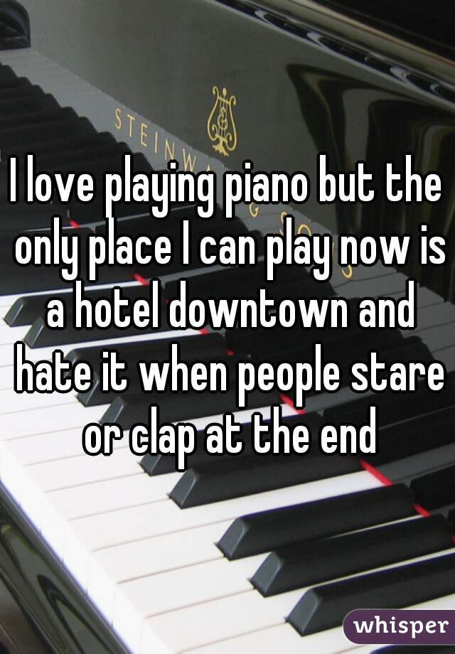 I love playing piano but the only place I can play now is a hotel downtown and hate it when people stare or clap at the end